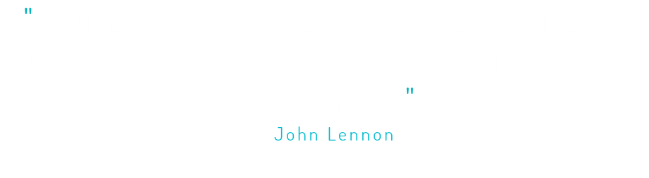 """A DREAM YOU DREAM ALONE IS ONLY A DREAM. A DREAM YOU DREAM TOGETHER IS REALITY."" - John Lennon"
